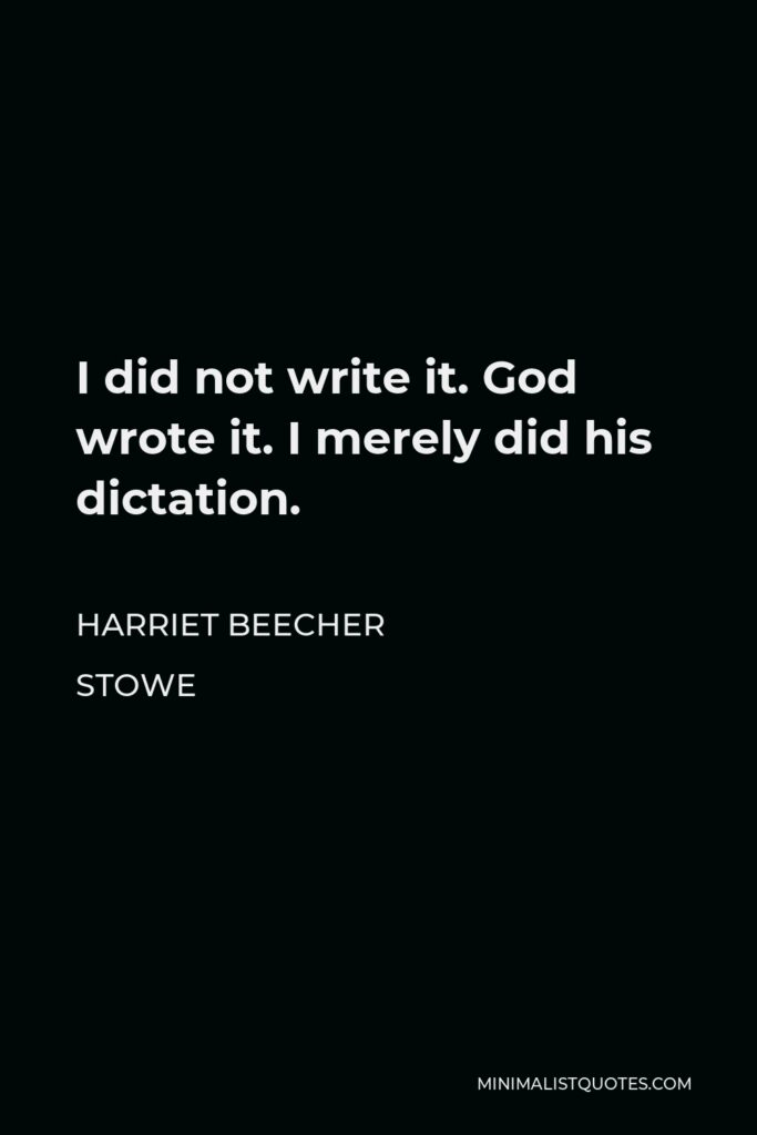 Harriet Beecher Stowe Quote - I did not write it. God wrote it. I merely did his dictation.