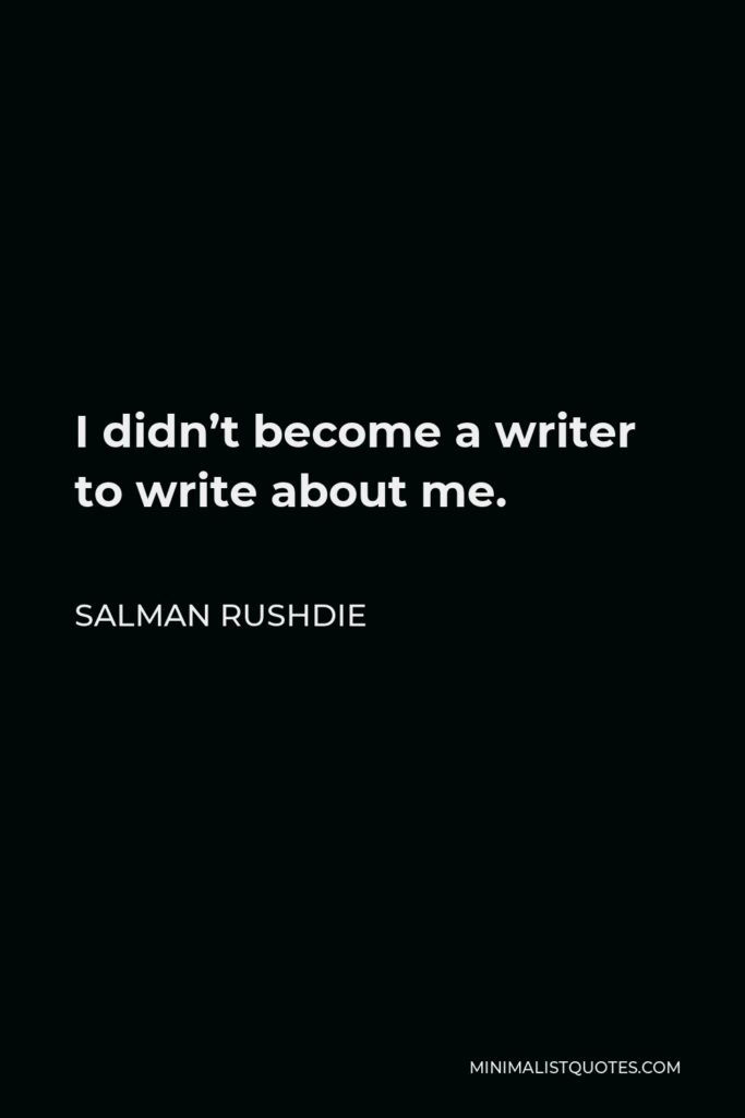 Salman Rushdie Quote - I didn't become a writer to write about me.