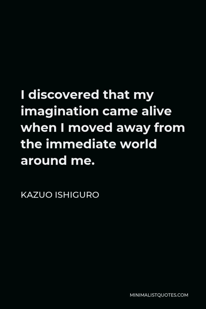 Kazuo Ishiguro Quote - I discovered that my imagination came alive when I moved away from the immediate world around me.