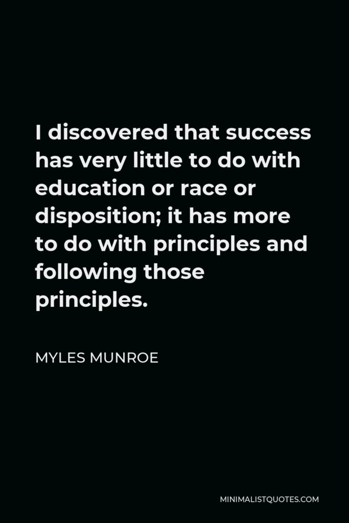 Myles Munroe Quote - I discovered that success has very little to do with education or race or disposition; it has more to do with principles and following those principles.