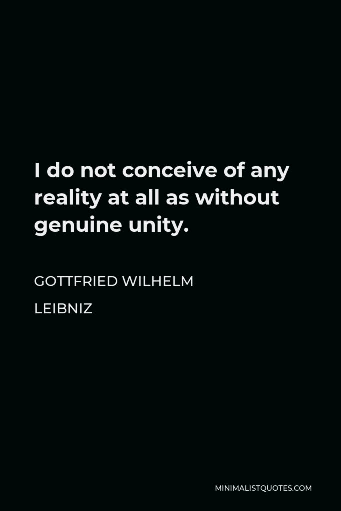Gottfried Wilhelm Leibniz Quote - I do not conceive of any reality at all as without genuine unity.