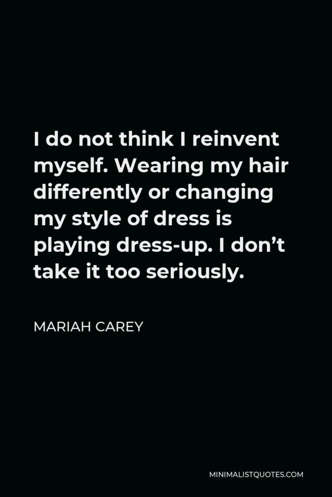 Mariah Carey Quote - I do not think I reinvent myself. Wearing my hair differently or changing my style of dress is playing dress-up. I don't take it too seriously.