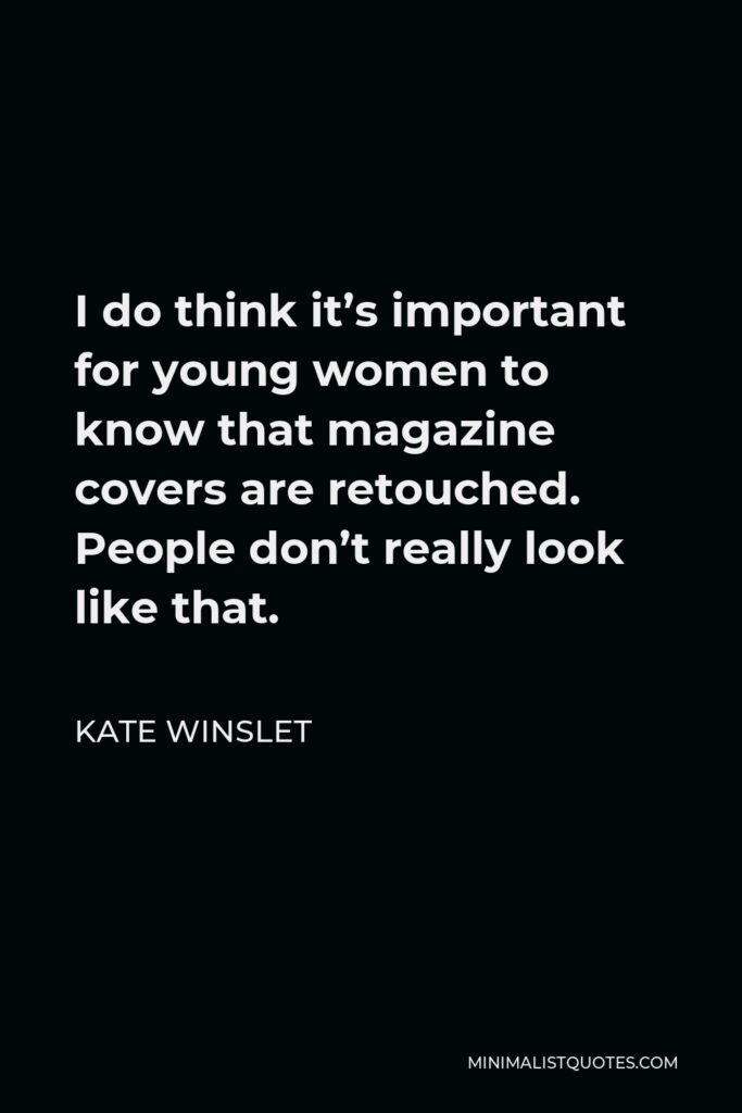 Kate Winslet Quote - I do think it's important for young women to know that magazine covers are retouched. People don't really look like that.