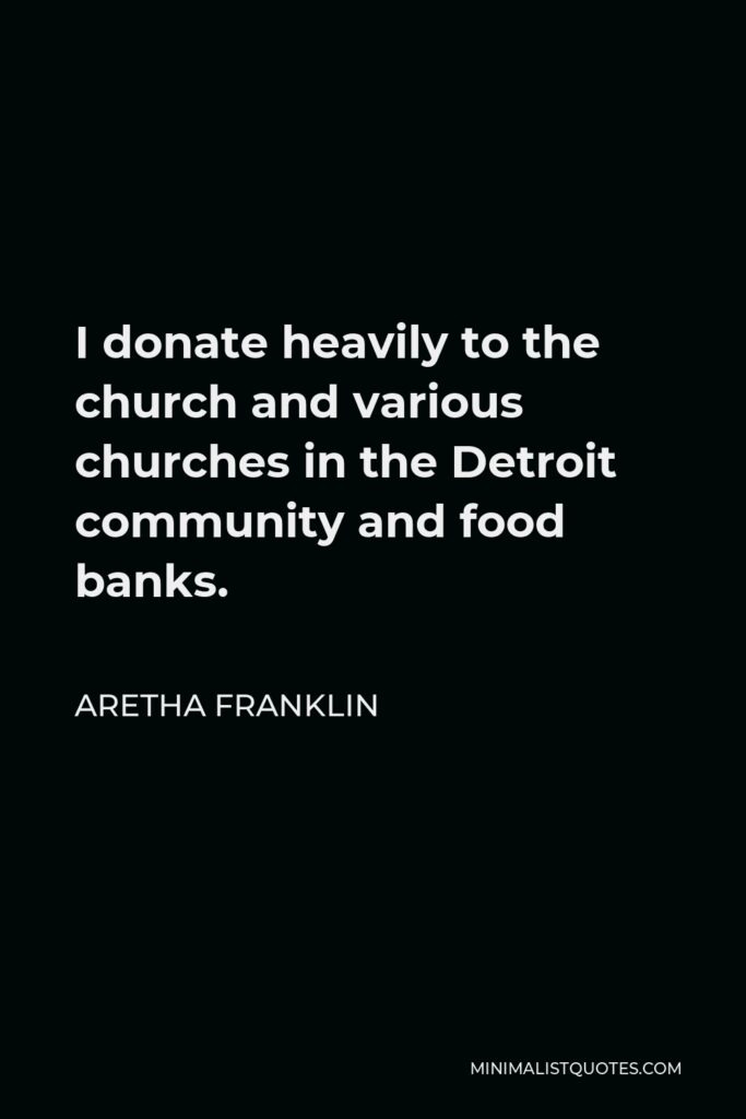 Aretha Franklin Quote - I donate heavily to the church and various churches in the Detroit community and food banks.