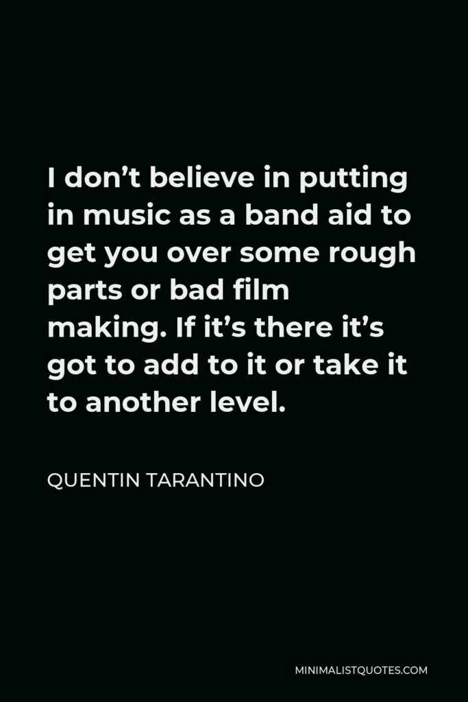 Quentin Tarantino Quote - I don't believe in putting in music as a band aid to get you over some rough parts or bad film making. If it's there it's got to add to it or take it to another level.