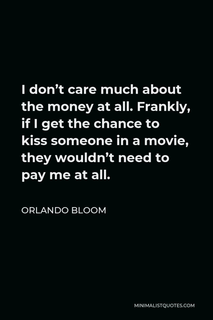 Orlando Bloom Quote - I don't care much about the money at all. Frankly, if I get the chance to kiss someone in a movie, they wouldn't need to pay me at all.