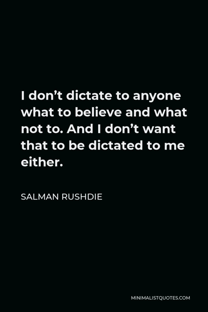 Salman Rushdie Quote - I don't dictate to anyone what to believe and what not to. And I don't want that to be dictated to me either.