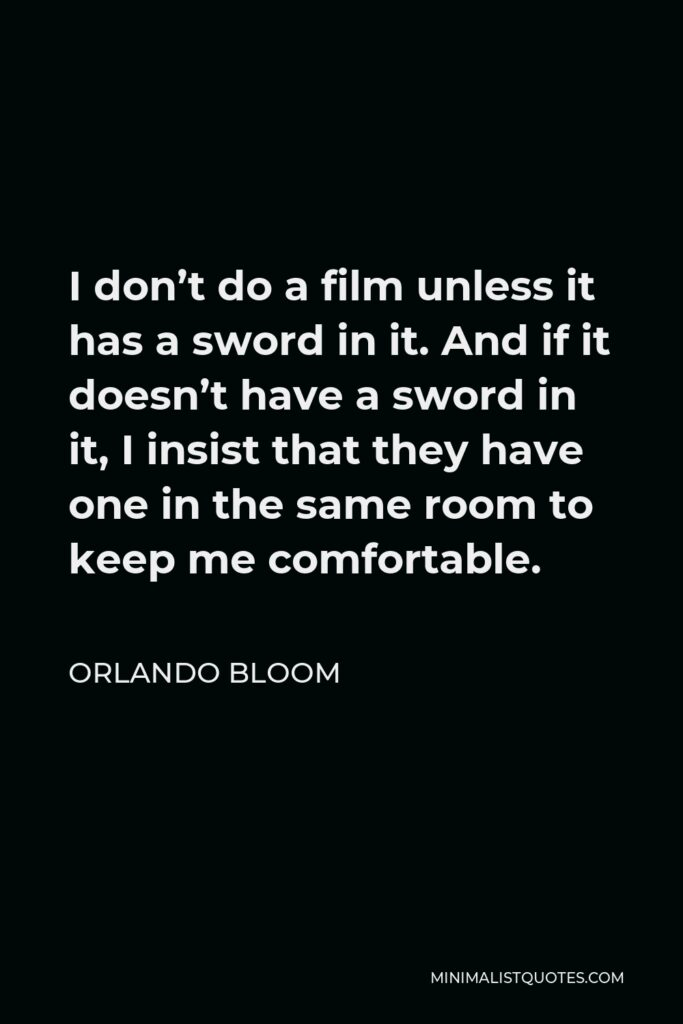 Orlando Bloom Quote - I don't do a film unless it has a sword in it. And if it doesn't have a sword in it, I insist that they have one in the same room to keep me comfortable.