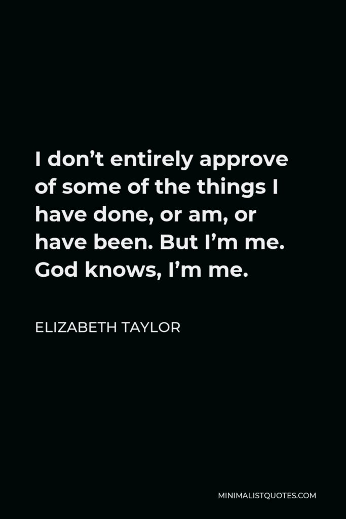Elizabeth Taylor Quote - I don't entirely approve of some of the things I have done, or am, or have been. But I'm me. God knows, I'm me.