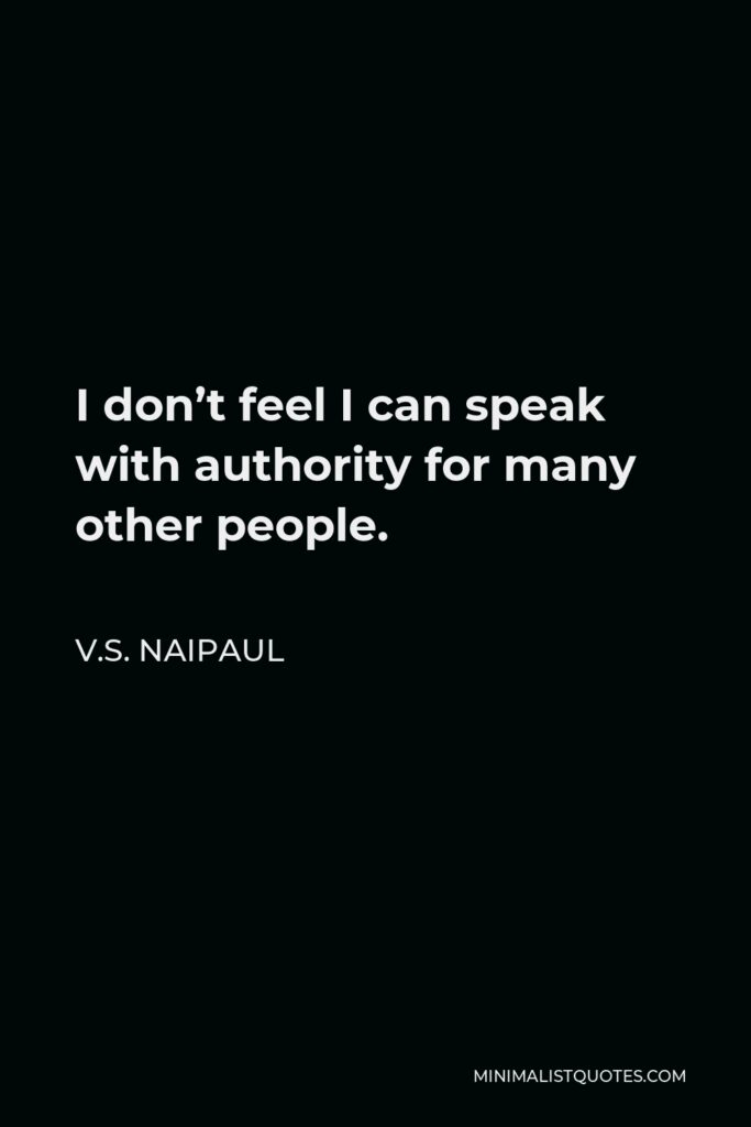 V.S. Naipaul Quote - I don't feel I can speak with authority for many other people.