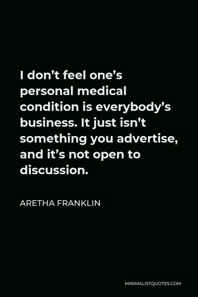 Aretha Franklin Quote - I don't feel one's personal medical condition is everybody's business. It just isn't something you advertise, and it's not open to discussion.