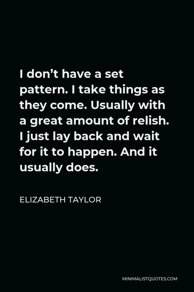 Elizabeth Taylor Quote - I don't have a set pattern. I take things as they come. Usually with a great amount of relish. I just lay back and wait for it to happen. And it usually does.