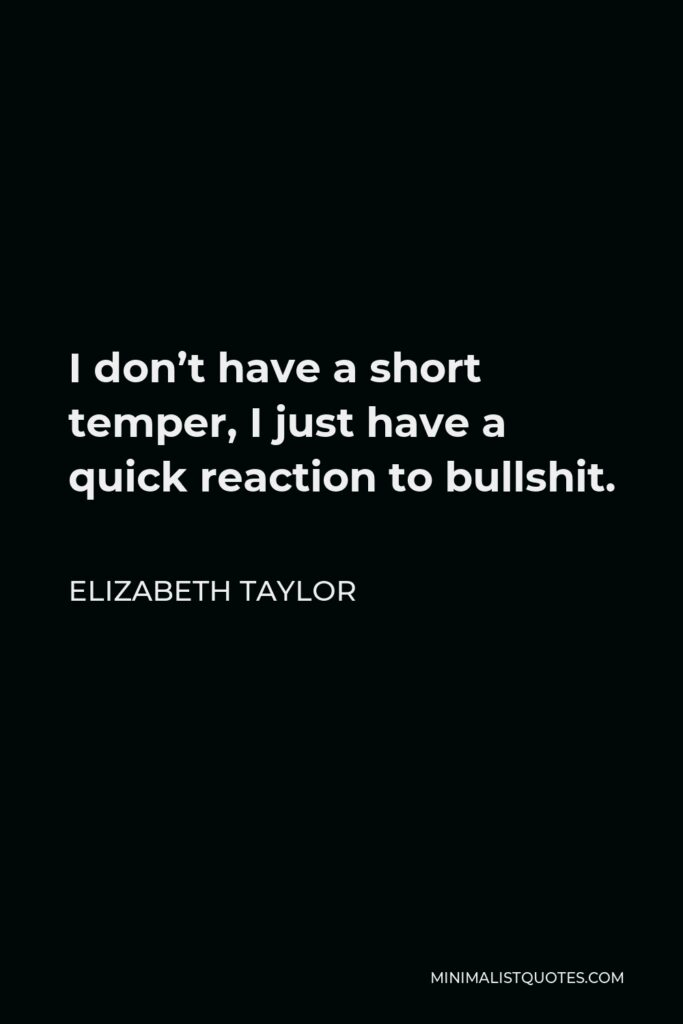 Elizabeth Taylor Quote - I don't have a short temper, I just have a quick reaction to bullshit.