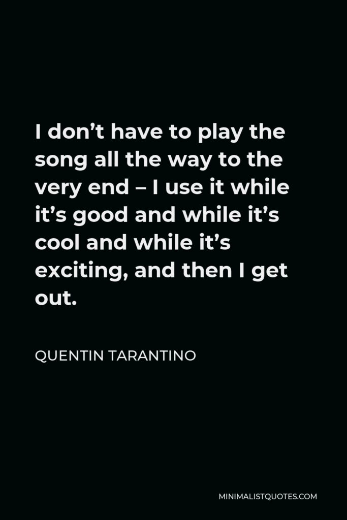 Quentin Tarantino Quote - I don't have to play the song all the way to the very end – I use it while it's good and while it's cool and while it's exciting, and then I get out.