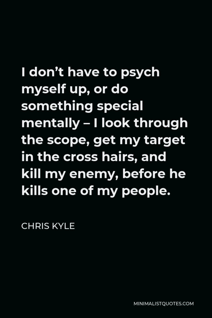 Chris Kyle Quote - I don't have to psych myself up, or do something special mentally – I look through the scope, get my target in the cross hairs, and kill my enemy, before he kills one of my people.