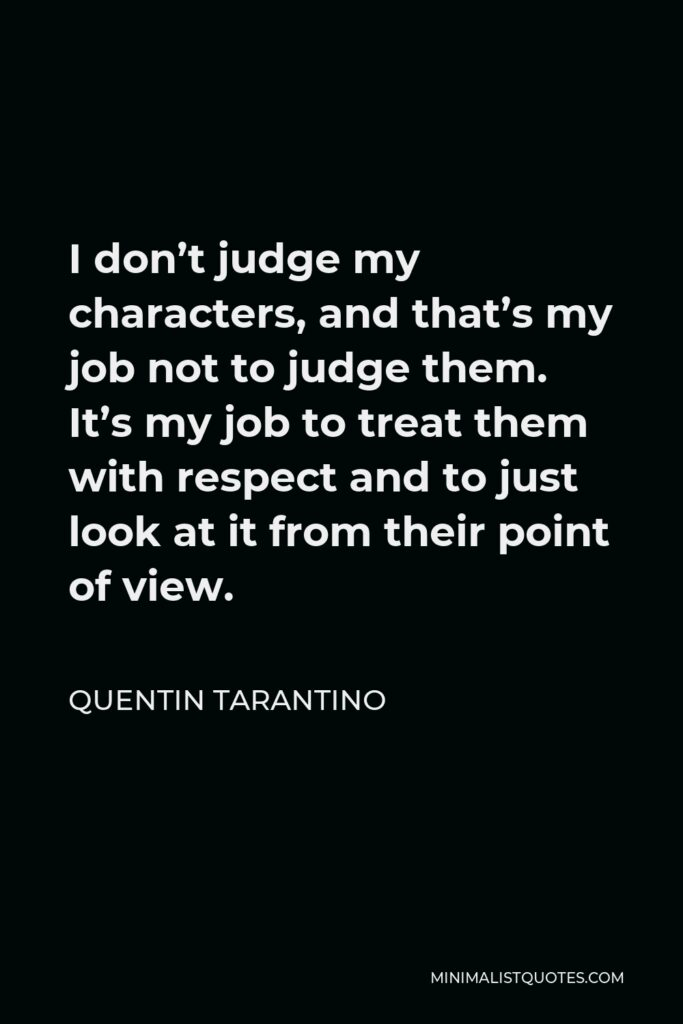 Quentin Tarantino Quote - I don't judge my characters, and that's my job not to judge them. It's my job to treat them with respect and to just look at it from their point of view.