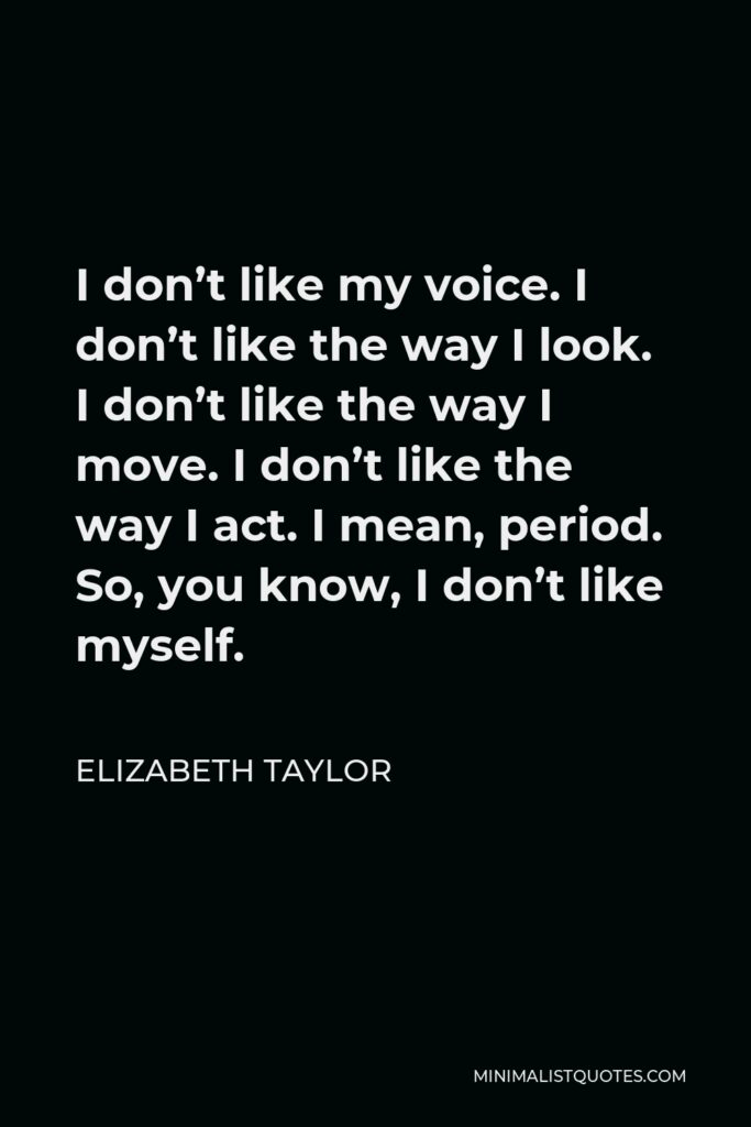 Elizabeth Taylor Quote - I don't like my voice. I don't like the way I look. I don't like the way I move. I don't like the way I act. I mean, period. So, you know, I don't like myself.