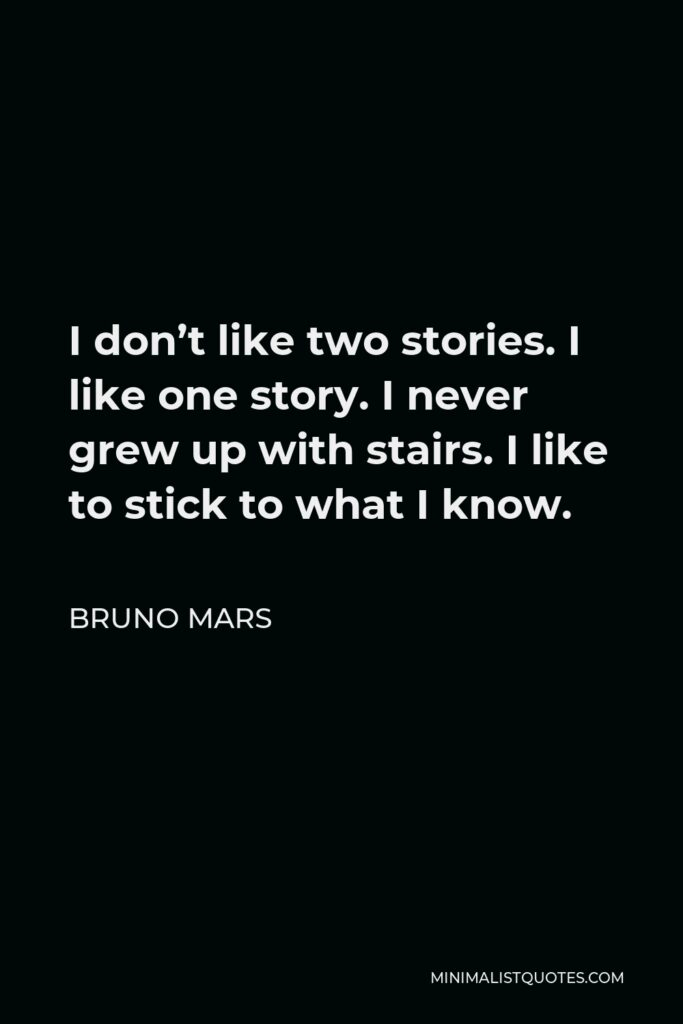 Bruno Mars Quote - I don't like two stories. I like one story. I never grew up with stairs. I like to stick to what I know.