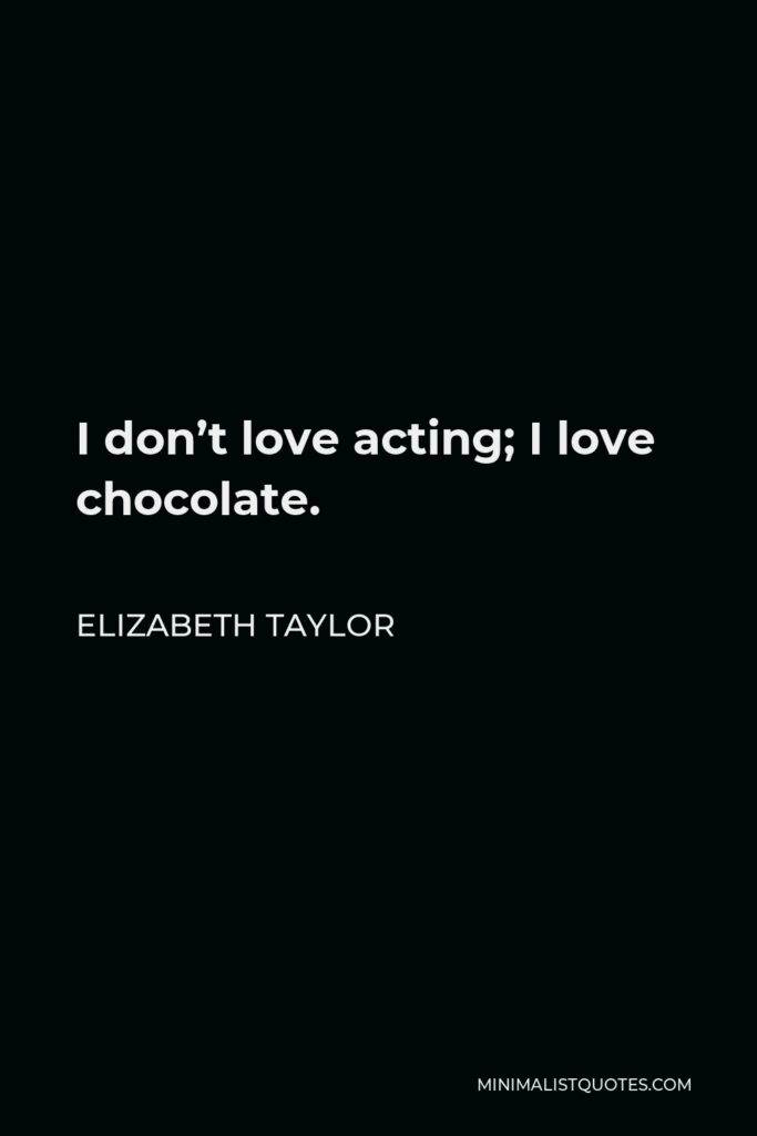 Elizabeth Taylor Quote - I don't love acting; I love chocolate.