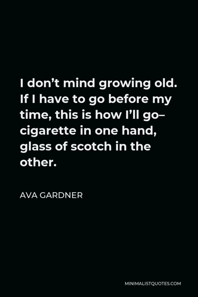 Ava Gardner Quote - I don't mind growing old. If I have to go before my time, this is how I'll go– cigarette in one hand, glass of scotch in the other.