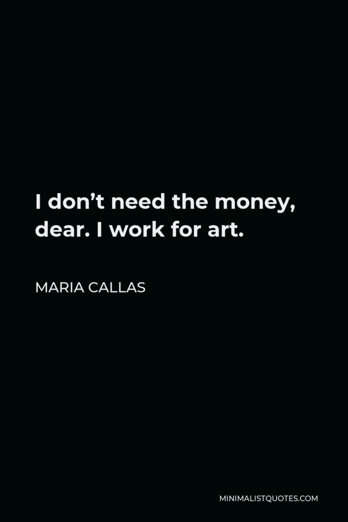 Maria Callas Quote - I don't need the money, dear. I work for art.