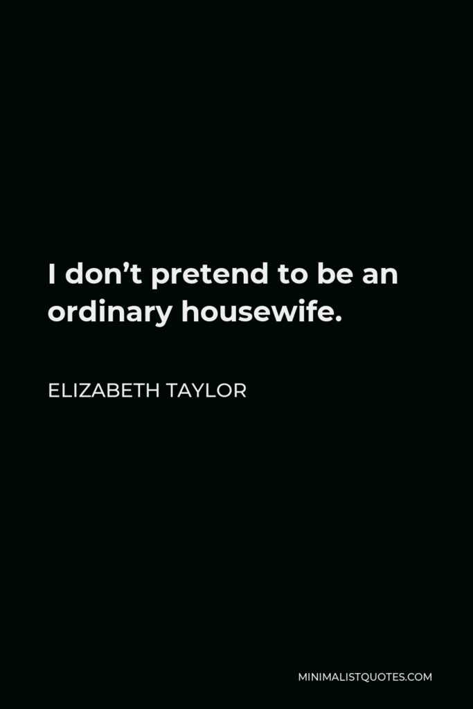 Elizabeth Taylor Quote - I don't pretend to be an ordinary housewife.