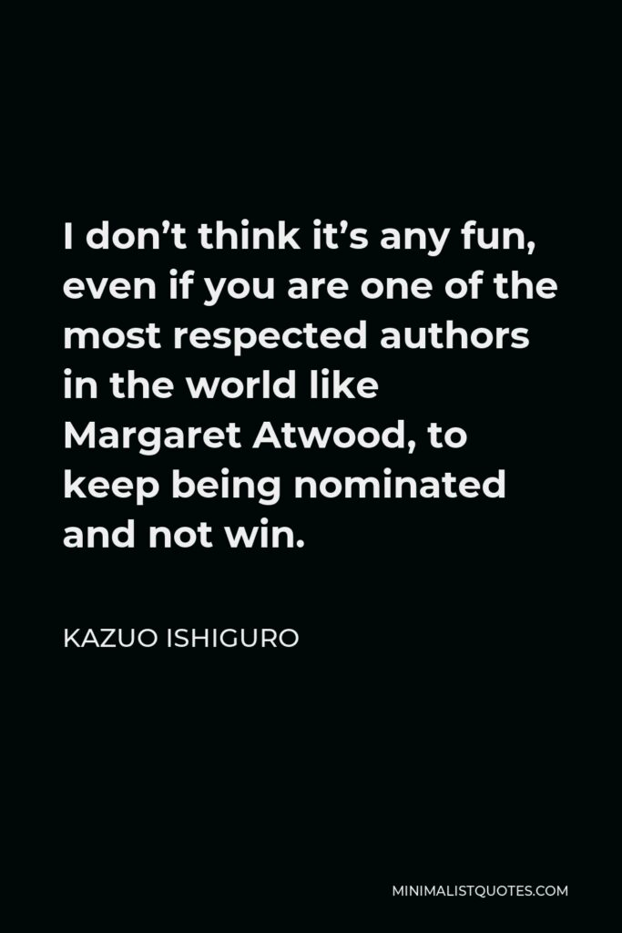 Kazuo Ishiguro Quote - I don't think it's any fun, even if you are one of the most respected authors in the world like Margaret Atwood, to keep being nominated and not win.