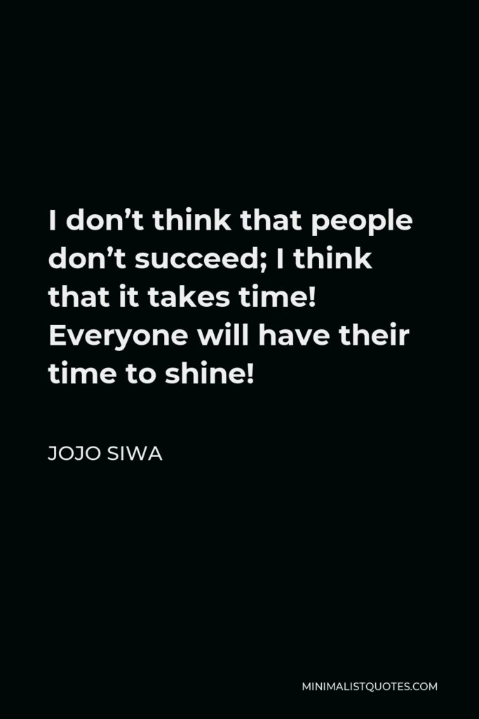 JoJo Siwa Quote - I don't think that people don't succeed; I think that it takes time! Everyone will have their time to shine!