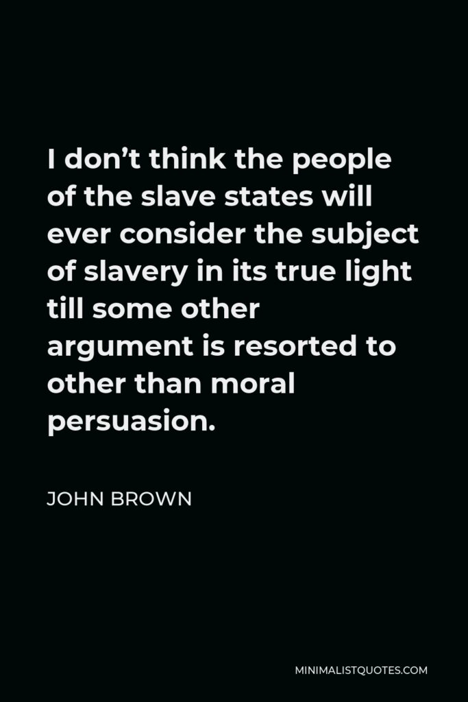 John Brown Quote - I don't think the people of the slave states will ever consider the subject of slavery in its true light till some other argument is resorted to other than moral persuasion.