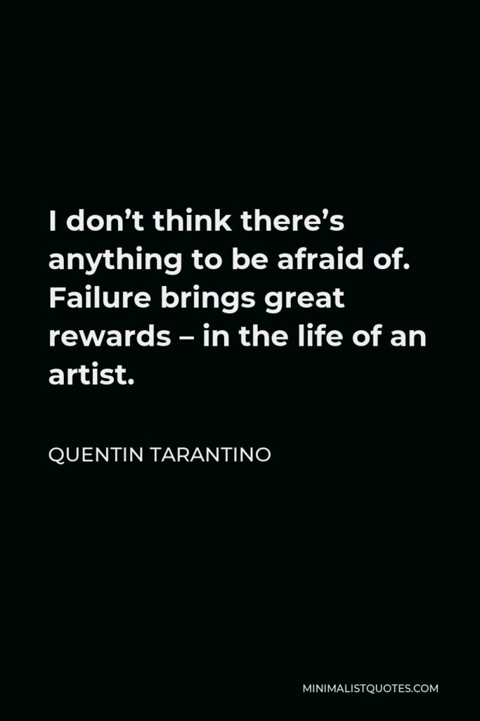 Quentin Tarantino Quote - I don't think there's anything to be afraid of. Failure brings great rewards – in the life of an artist.