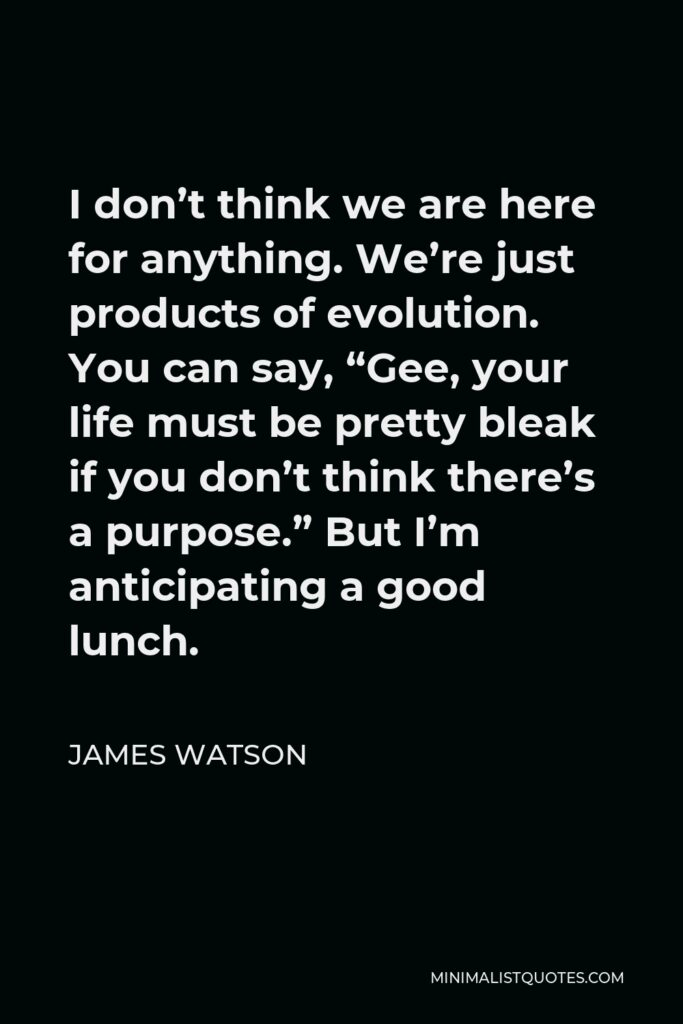 """James Watson Quote - I don't think we are here for anything. We're just products of evolution. You can say, """"Gee, your life must be pretty bleak if you don't think there's a purpose."""" But I'm anticipating a good lunch."""