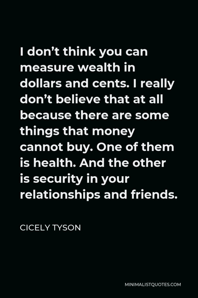 Cicely Tyson Quote - I don't think you can measure wealth in dollars and cents. I really don't believe that at all because there are some things that money cannot buy. One of them is health. And the other is security in your relationships and friends.