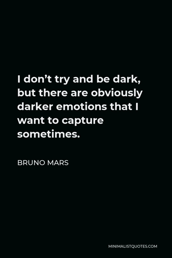 Bruno Mars Quote - I don't try and be dark, but there are obviously darker emotions that I want to capture sometimes.