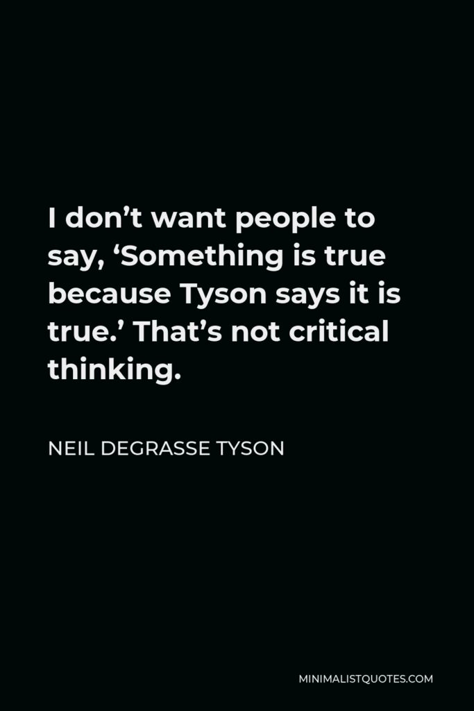 Neil deGrasse Tyson Quote - I don't want people to say, 'Something is true because Tyson says it is true.' That's not critical thinking.