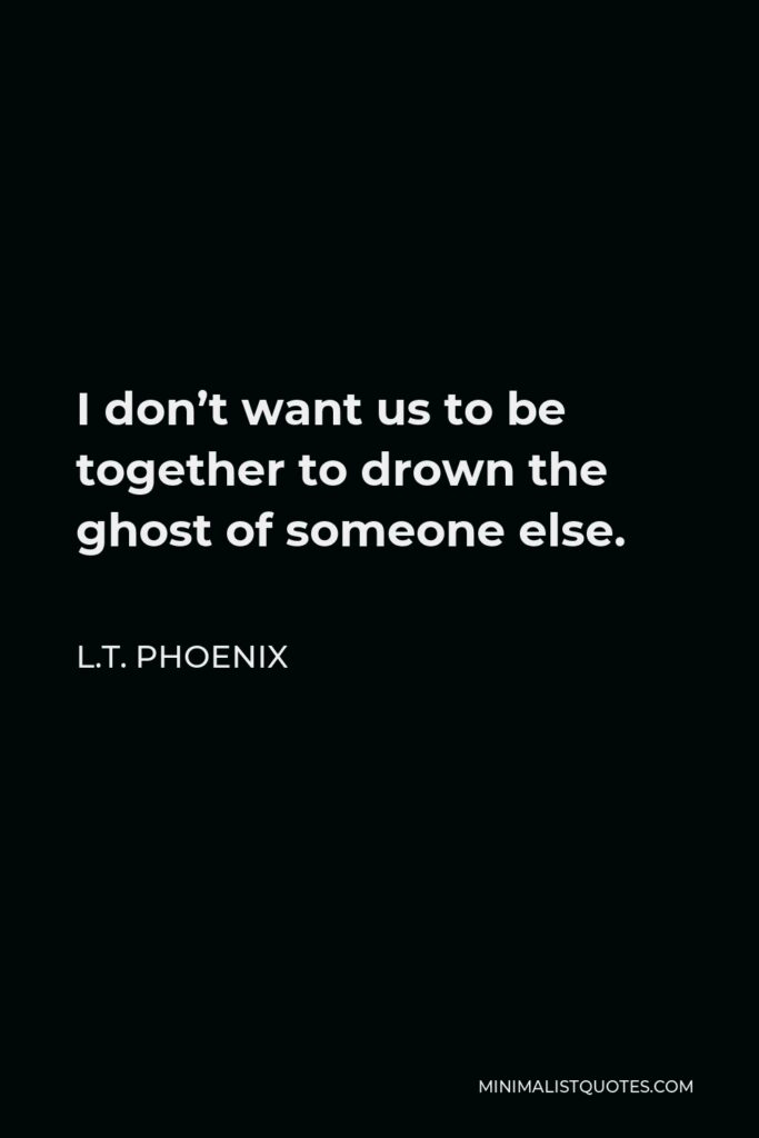 L.T. Phoenix Quote - I don't want us to be together to drown the ghost of someone else.