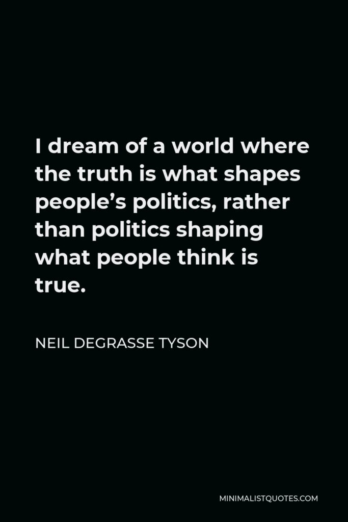 Neil deGrasse Tyson Quote - I dream of a world where the truth is what shapes people's politics, rather than politics shaping what people think is true.