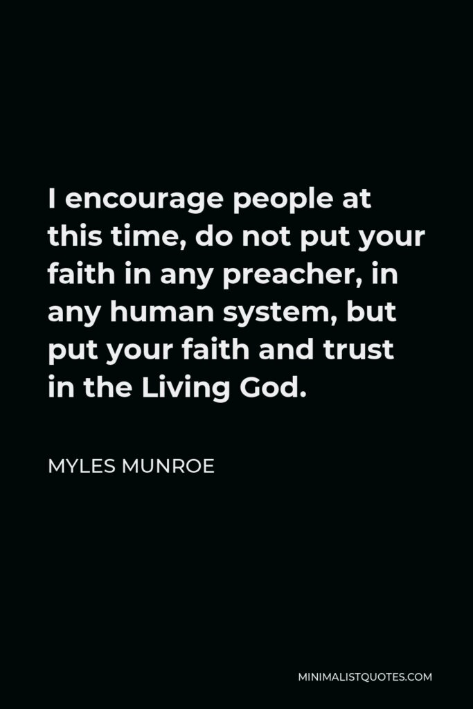 Myles Munroe Quote - I encourage people at this time, do not put your faith in any preacher, in any human system, but put your faith and trust in the Living God.
