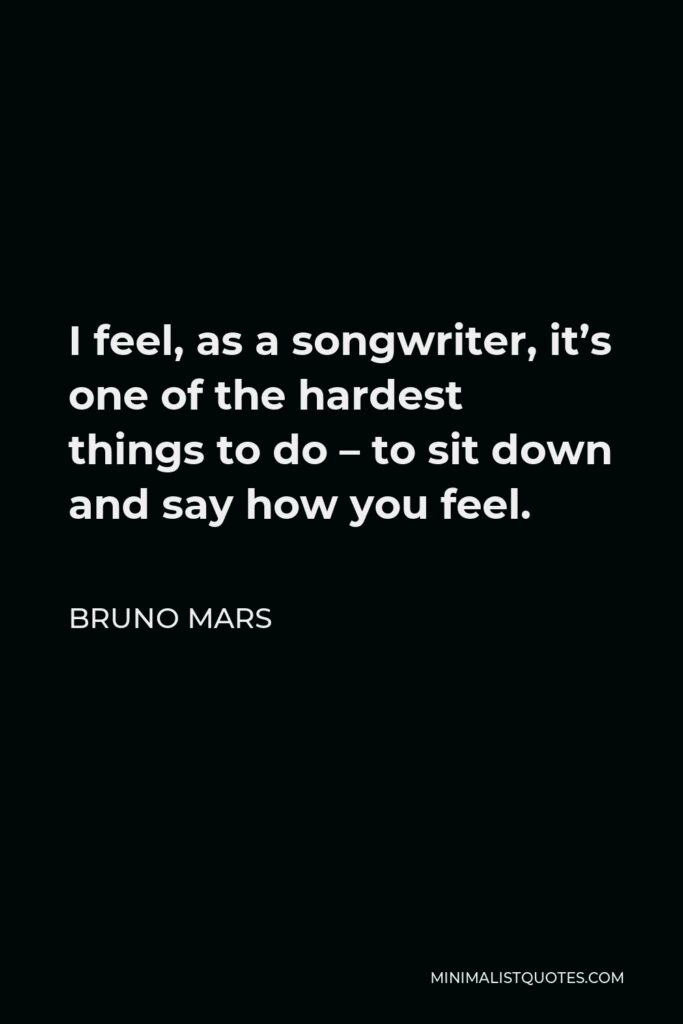 Bruno Mars Quote - I feel, as a songwriter, it's one of the hardest things to do – to sit down and say how you feel.