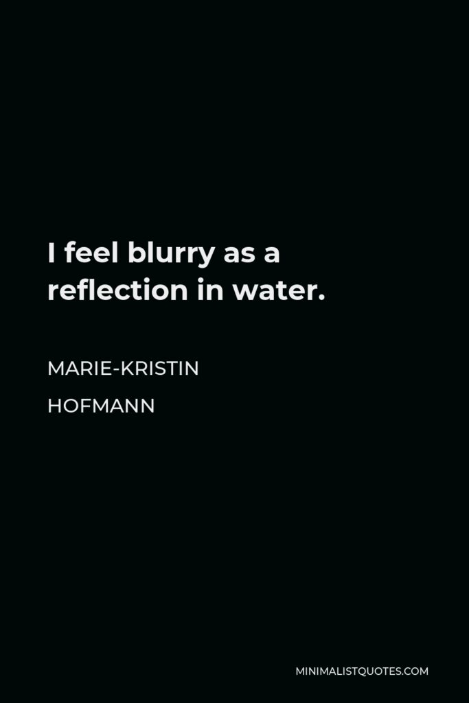 Marie-Kristin Hofmann Quote - I feel blurry as a reflection in water.