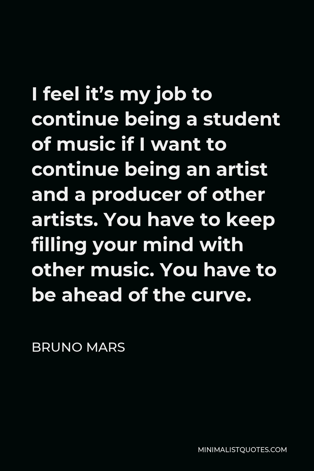 Bruno Mars Quote - I feel it's my job to continue being a student of music if I want to continue being an artist and a producer of other artists. You have to keep filling your mind with other music. You have to be ahead of the curve.