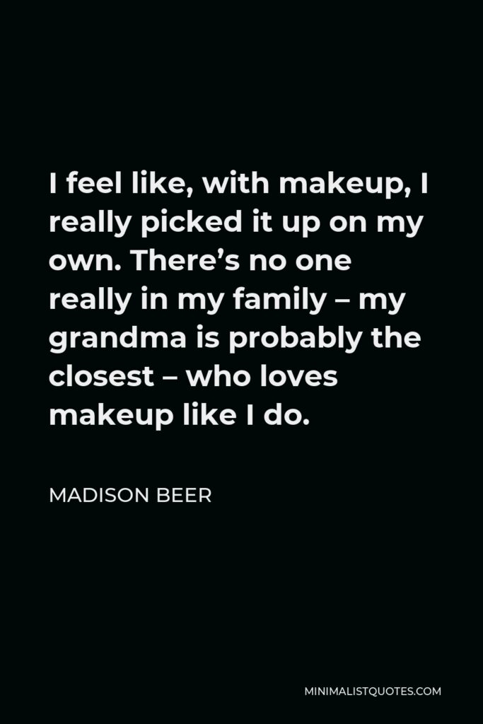 Madison Beer Quote - I feel like, with makeup, I really picked it up on my own. There's no one really in my family – my grandma is probably the closest – who loves makeup like I do.