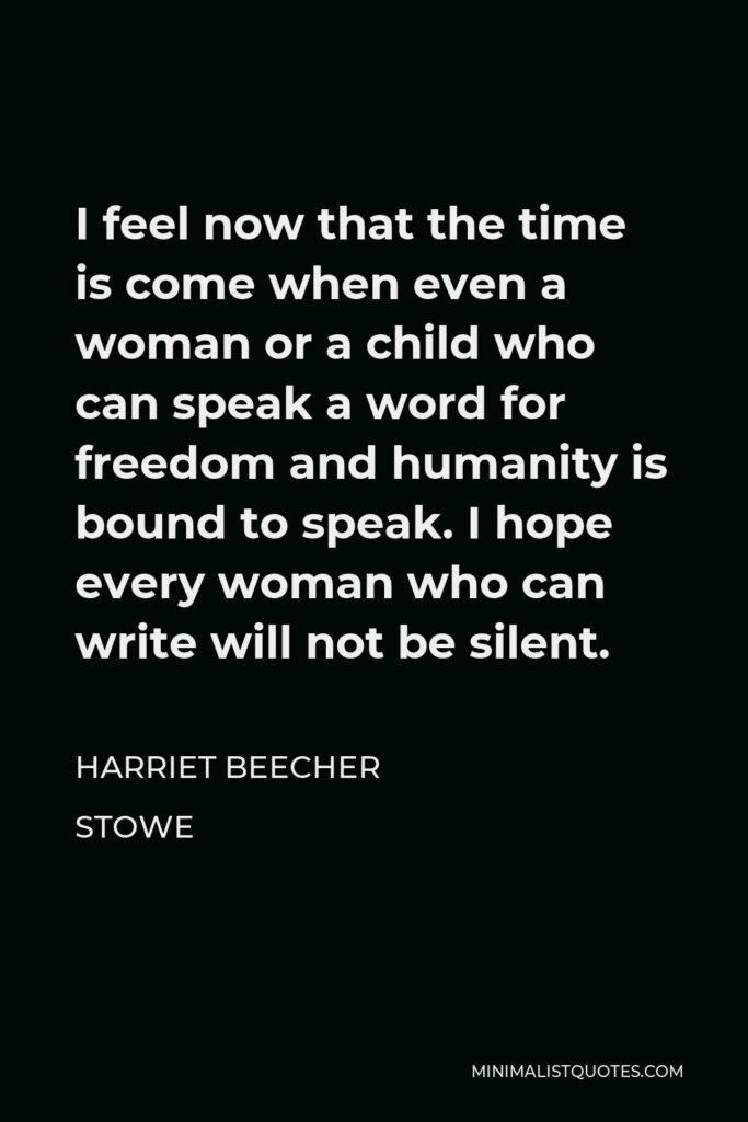 Harriet Beecher Stowe Quote - I feel now that the time is come when even a woman or a child who can speak a word for freedom and humanity is bound to speak. I hope every woman who can write will not be silent.