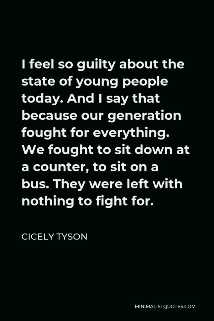 Cicely Tyson Quote - I feel so guilty about the state of young people today. And I say that because our generation fought for everything. We fought to sit down at a counter, to sit on a bus. They were left with nothing to fight for.