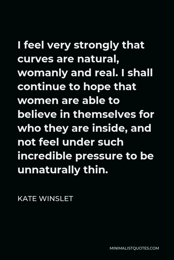 Kate Winslet Quote - I feel very strongly that curves are natural, womanly and real. I shall continue to hope that women are able to believe in themselves for who they are inside, and not feel under such incredible pressure to be unnaturally thin.