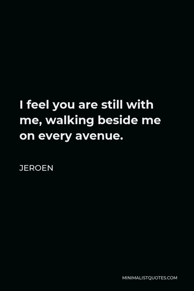 Jeroen Quote - I feel you are still with me, walking beside me on every avenue.