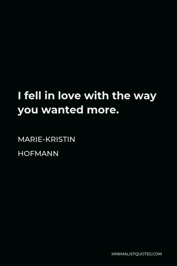 Marie-Kristin Hofmann Quote - I fell in love with the way you wanted more.
