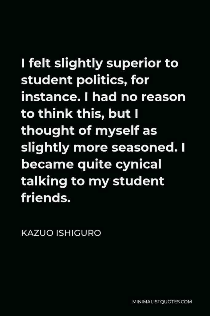 Kazuo Ishiguro Quote - I felt slightly superior to student politics, for instance. I had no reason to think this, but I thought of myself as slightly more seasoned. I became quite cynical talking to my student friends.
