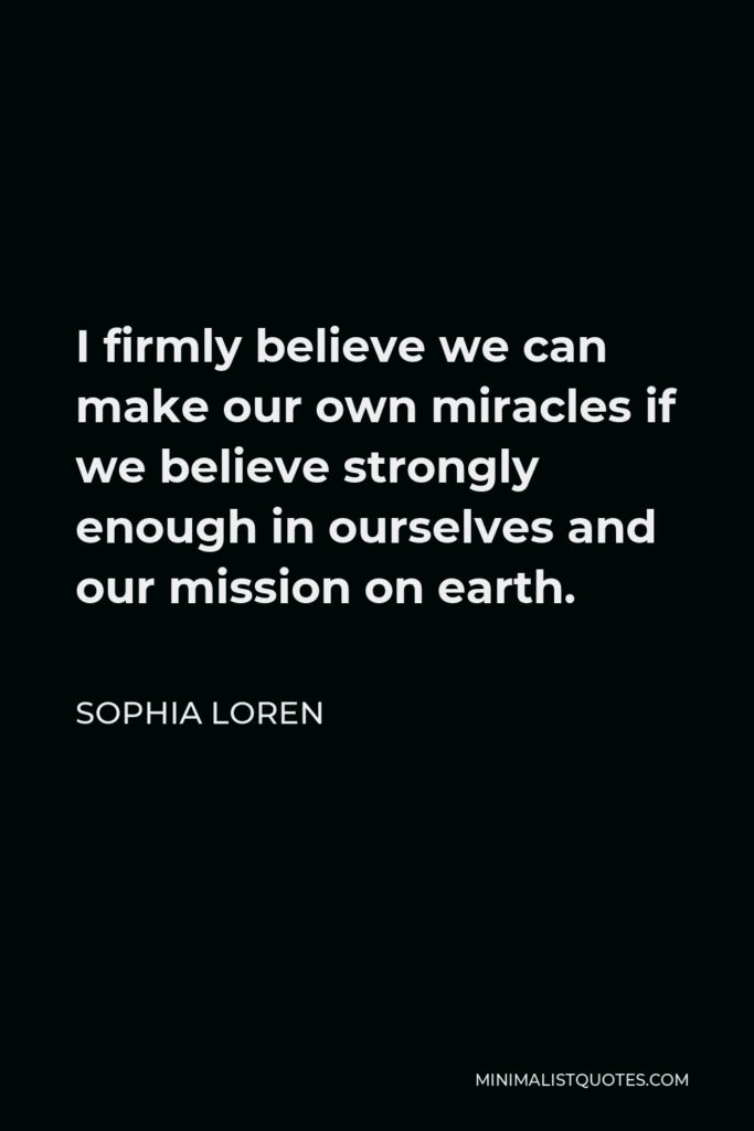 Sophia Loren Quote - I firmly believe we can make our own miracles if we believe strongly enough in ourselves and our mission on earth.