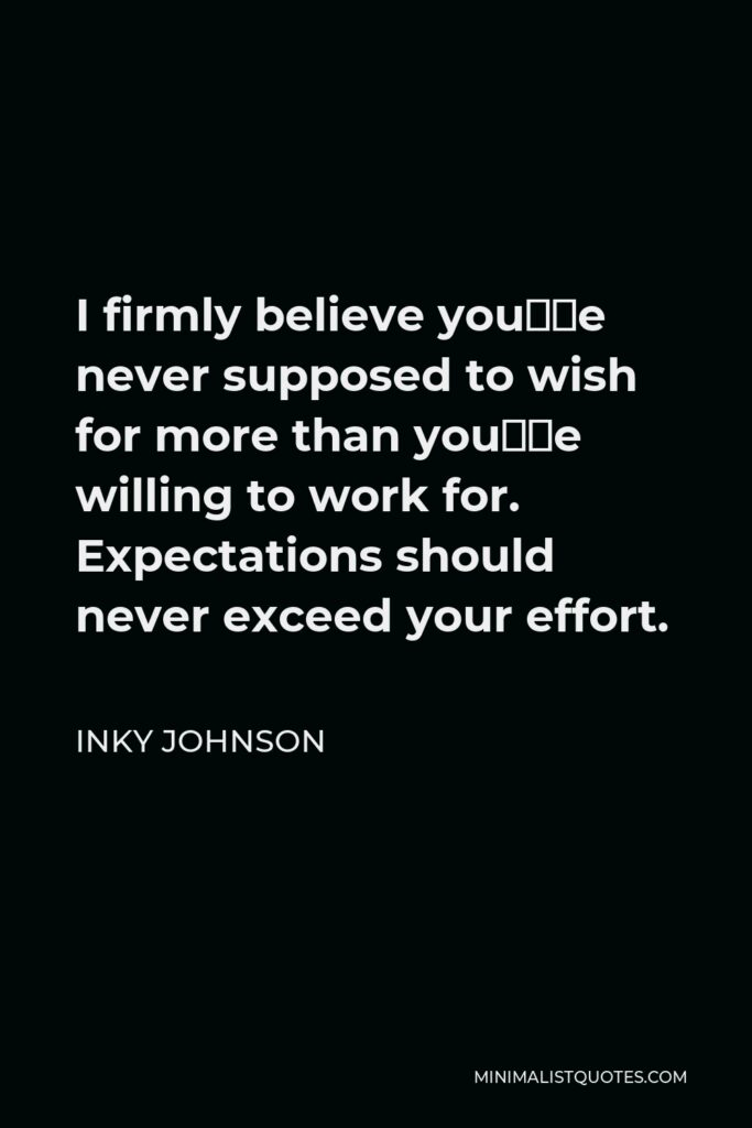 Inky Johnson Quote - I firmly believe you're never supposed to wish for more than you're willing to work for. Expectations should never exceed your effort.