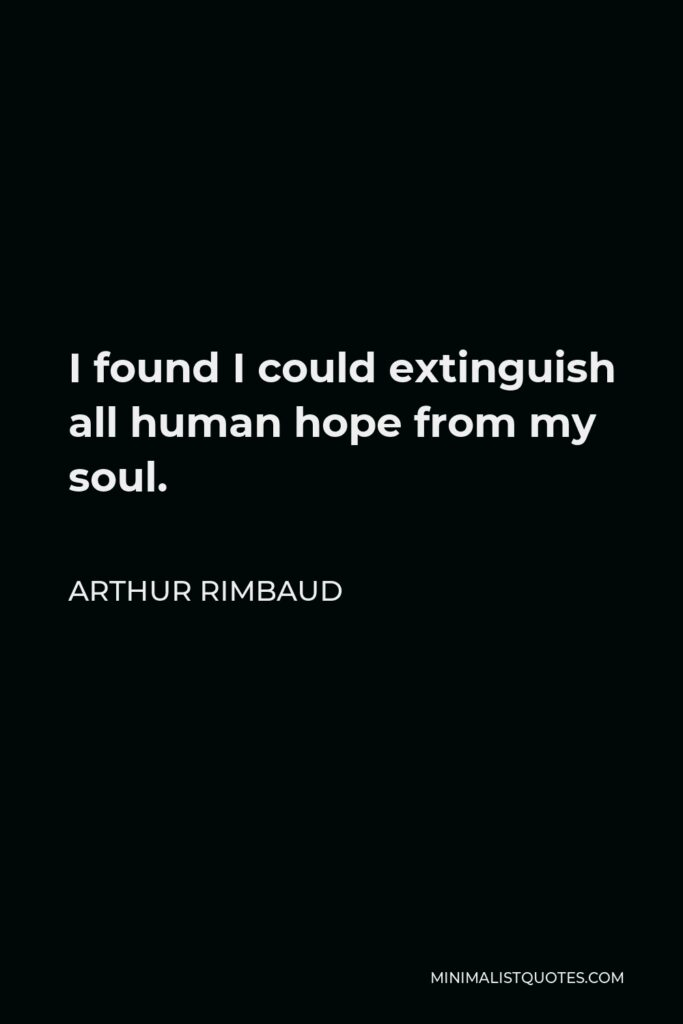 Arthur Rimbaud Quote - I found I could extinguish all human hope from my soul.